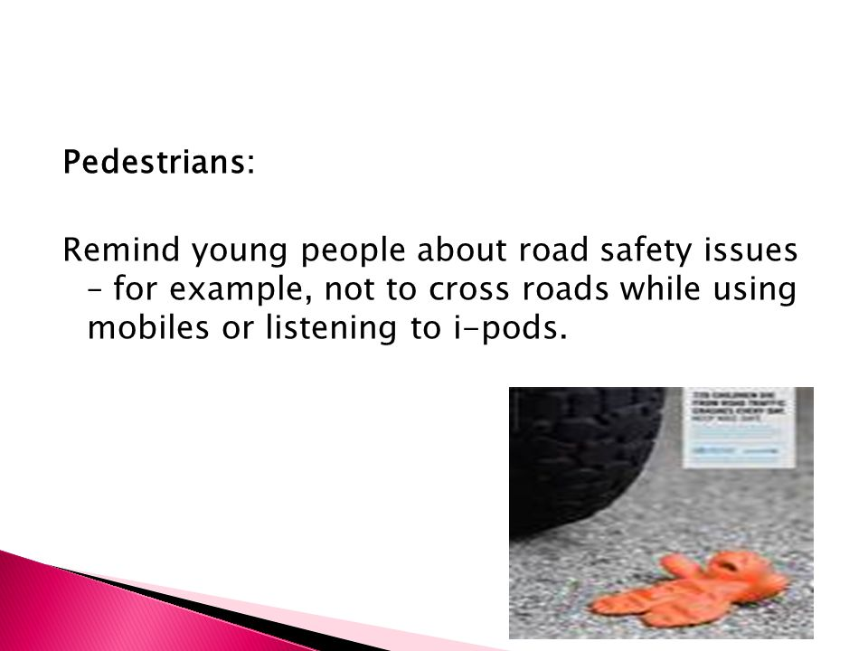 Pedestrians: Remind young people about road safety issues – for example, not to cross roads while using mobiles or listening to i-pods.