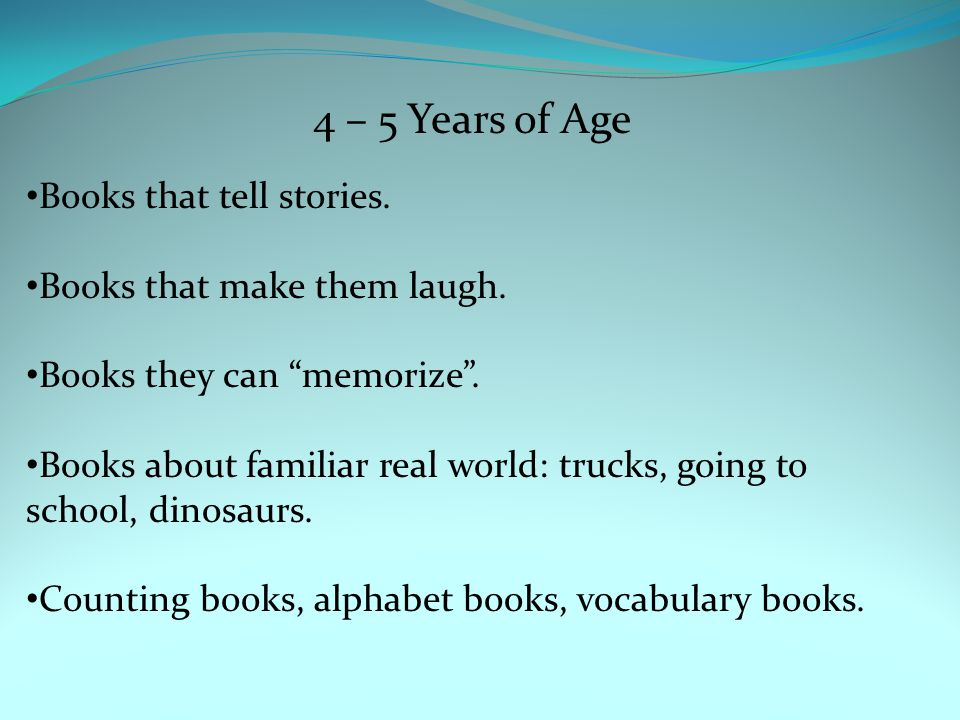 4 – 5 Years of Age Books that tell stories. Books that make them laugh.