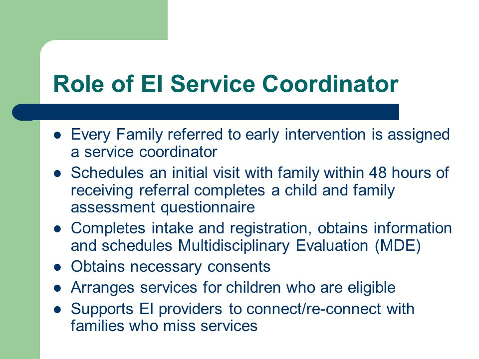 Role of EI Service Coordinator Every Family referred to early intervention is assigned a service coordinator Schedules an initial visit with family within 48 hours of receiving referral completes a child and family assessment questionnaire Completes intake and registration, obtains information and schedules Multidisciplinary Evaluation (MDE) Obtains necessary consents Arranges services for children who are eligible Supports EI providers to connect/re-connect with families who miss services