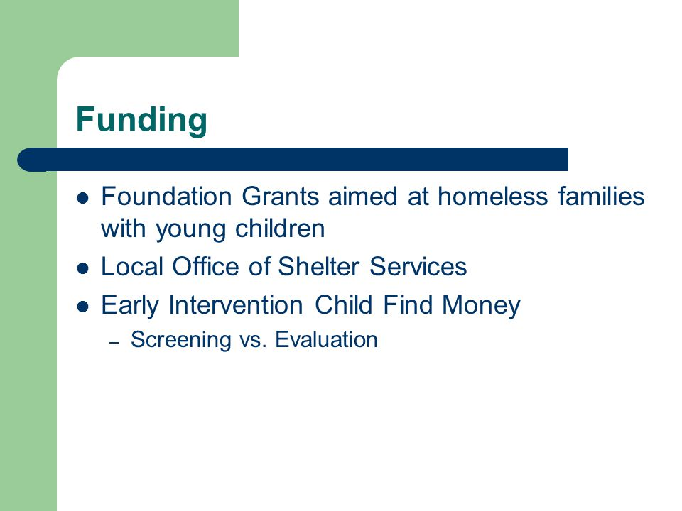 Funding Foundation Grants aimed at homeless families with young children Local Office of Shelter Services Early Intervention Child Find Money – Screening vs.