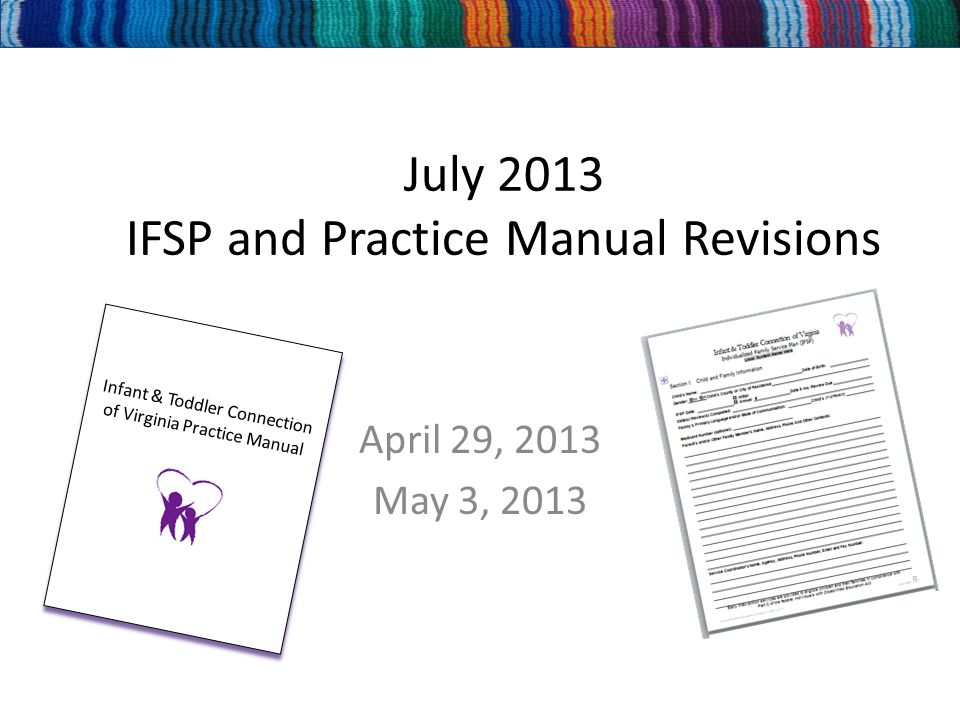 July 2013 IFSP and Practice Manual Revisions April 29, 2013 May 3, 2013 Infant & Toddler Connection of Virginia Practice Manual Infant & Toddler Connection of Virginia Practice Manual