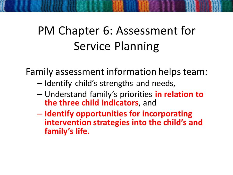 PM Chapter 6: Assessment for Service Planning Family assessment information helps team: – Identify child's strengths and needs, – Understand family's priorities in relation to the three child indicators, and – Identify opportunities for incorporating intervention strategies into the child's and family's life.