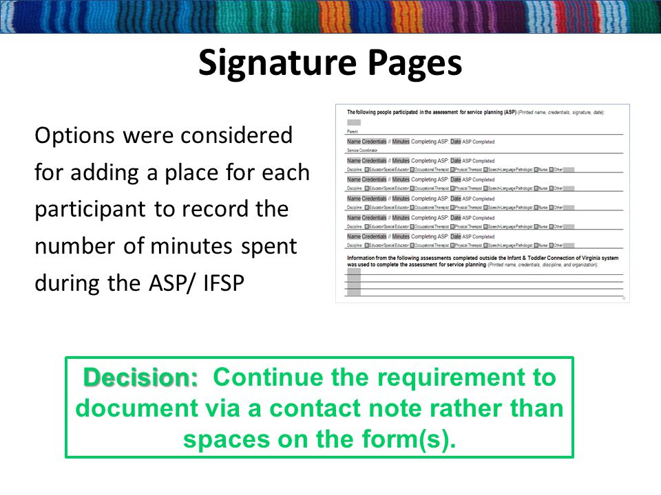 Signature Pages Options were considered for adding a place for each participant to record the number of minutes spent during the ASP/ IFSP Decision: Decision: Continue the requirement to document via a contact note rather than spaces on the form(s).