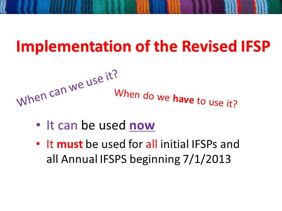 Implementation of the Revised IFSP It can be used now It must be used for all initial IFSPs and all Annual IFSPS beginning 7/1/2013 When can we use it.