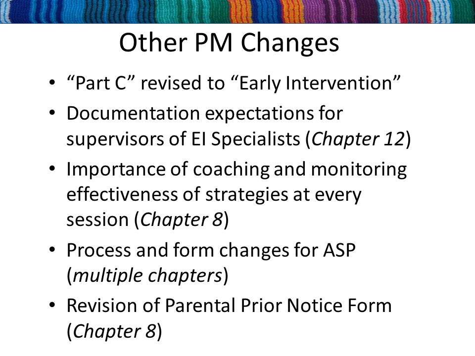 Other PM Changes Part C revised to Early Intervention Documentation expectations for supervisors of EI Specialists (Chapter 12) Importance of coaching and monitoring effectiveness of strategies at every session (Chapter 8) Process and form changes for ASP (multiple chapters) Revision of Parental Prior Notice Form (Chapter 8)