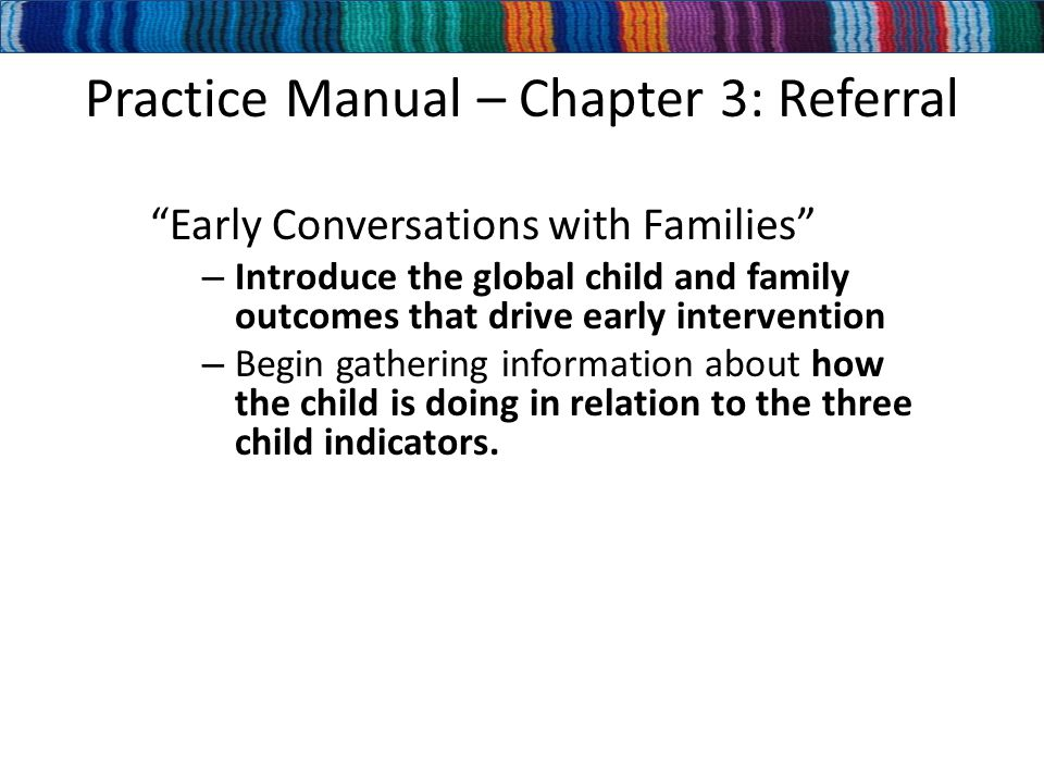 Practice Manual – Chapter 3: Referral Early Conversations with Families – Introduce the global child and family outcomes that drive early intervention – Begin gathering information about how the child is doing in relation to the three child indicators.