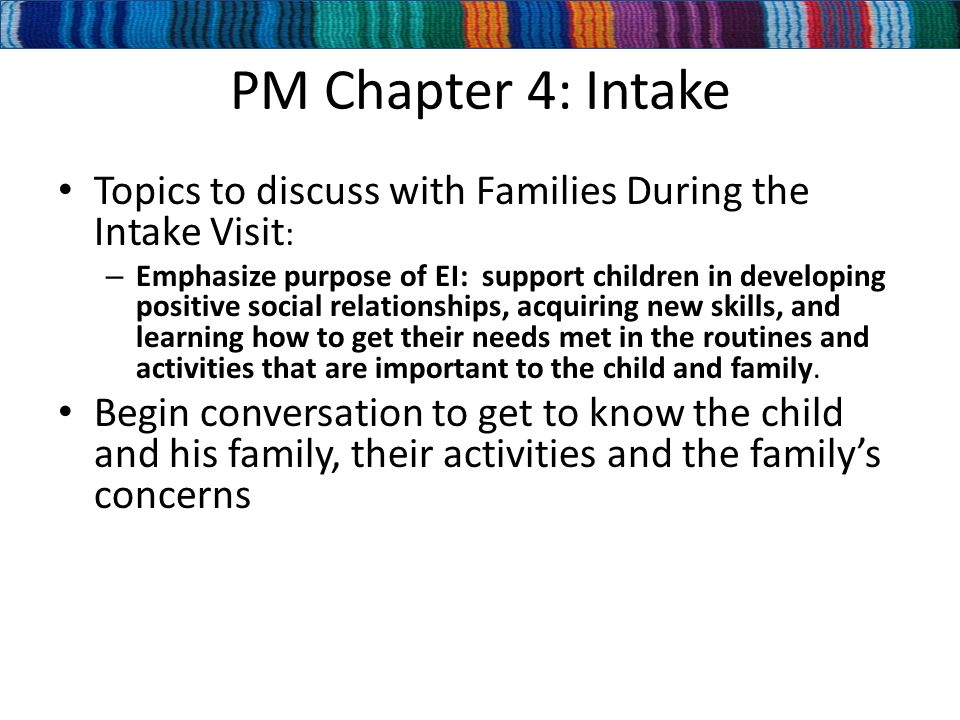 PM Chapter 4: Intake Topics to discuss with Families During the Intake Visit : – Emphasize purpose of EI: support children in developing positive social relationships, acquiring new skills, and learning how to get their needs met in the routines and activities that are important to the child and family.