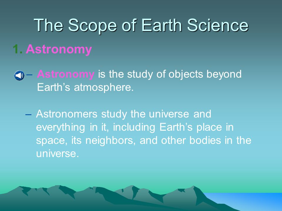 Introduction to Earth Science Geology- the study of the origin, history, and processes that created the structure of the earth Oceanography- the study of the earth's ocean Meteorology- the study of the earth's atmosphere Astronomy- the study of the universe