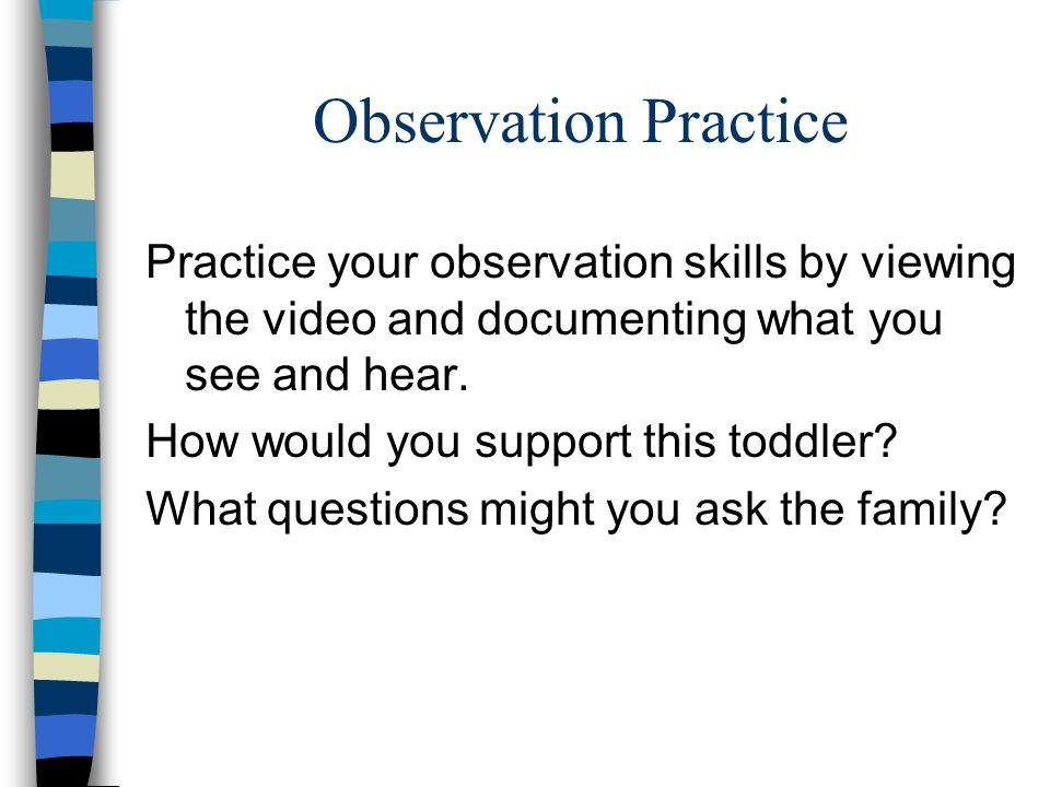 Observation Practice Practice your observation skills by viewing the video and documenting what you see and hear.