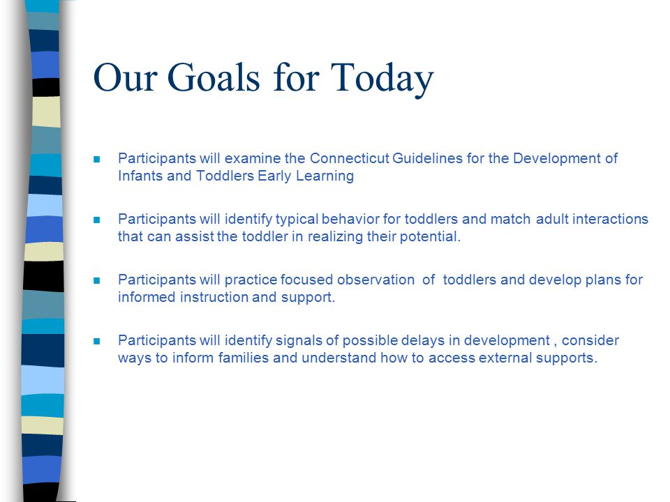 Our Goals for Today n Participants will examine the Connecticut Guidelines for the Development of Infants and Toddlers Early Learning n Participants will identify typical behavior for toddlers and match adult interactions that can assist the toddler in realizing their potential.