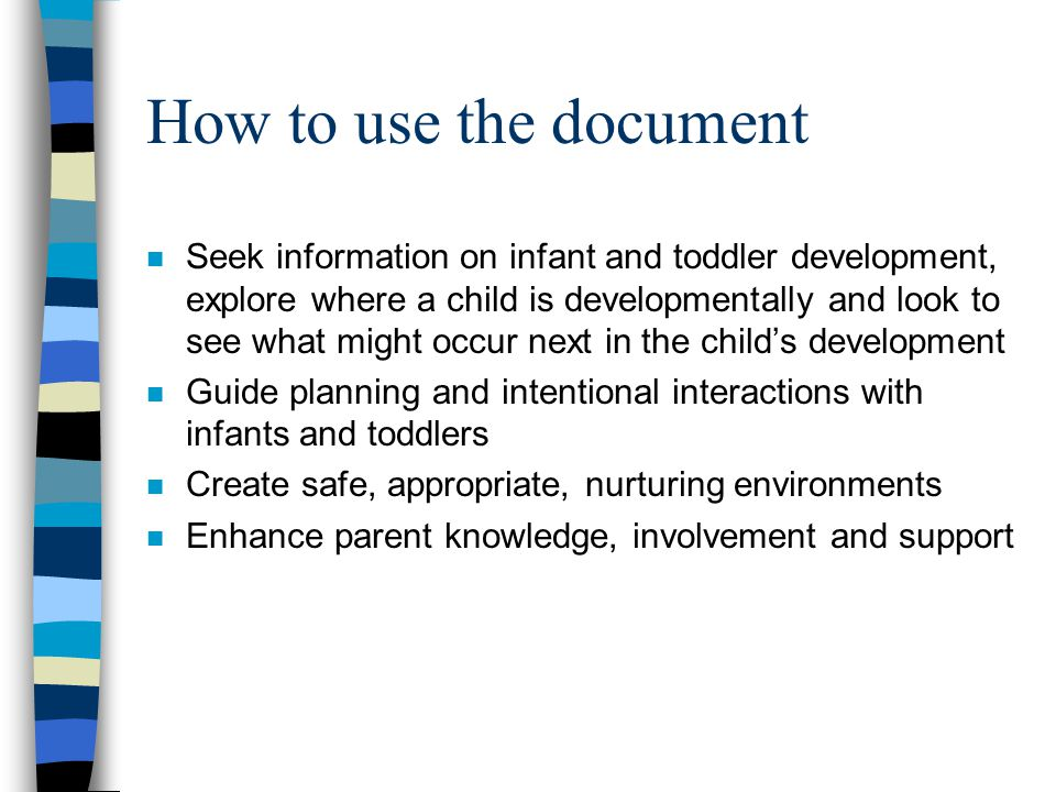 How to use the document n Seek information on infant and toddler development, explore where a child is developmentally and look to see what might occur next in the child's development n Guide planning and intentional interactions with infants and toddlers n Create safe, appropriate, nurturing environments n Enhance parent knowledge, involvement and support