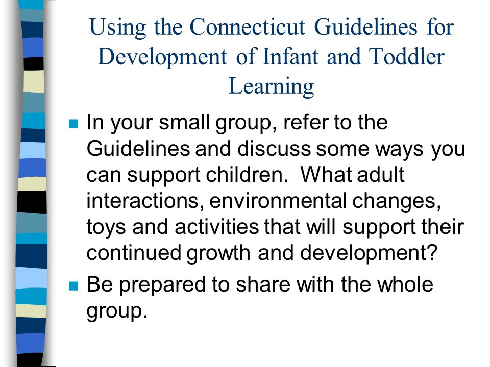 Using the Connecticut Guidelines for Development of Infant and Toddler Learning n In your small group, refer to the Guidelines and discuss some ways you can support children.