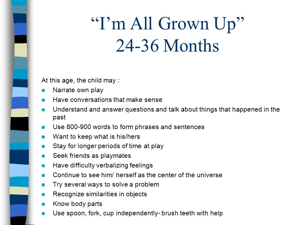 I'm All Grown Up Months At this age, the child may : n Narrate own play n Have conversations that make sense n Understand and answer questions and talk about things that happened in the past n Use words to form phrases and sentences n Want to keep what is his/hers n Stay for longer periods of time at play n Seek friends as playmates n Have difficulty verbalizing feelings n Continue to see him/ herself as the center of the universe n Try several ways to solve a problem n Recognize similarities in objects n Know body parts n Use spoon, fork, cup independently- brush teeth with help