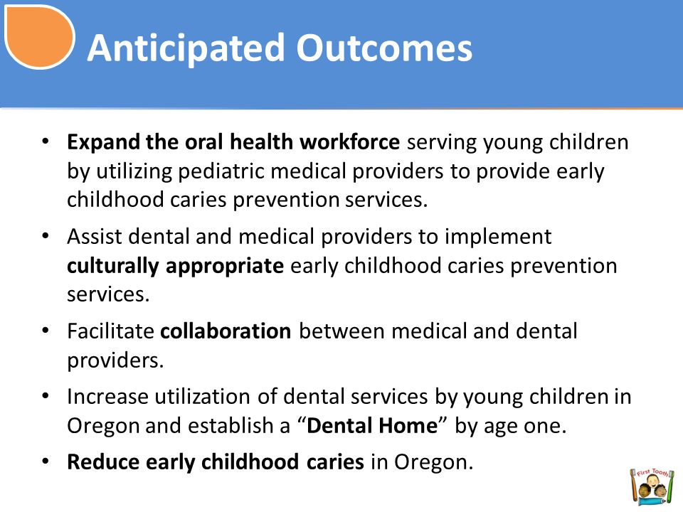 Anticipated Outcomes Expand the oral health workforce serving young children by utilizing pediatric medical providers to provide early childhood caries prevention services.