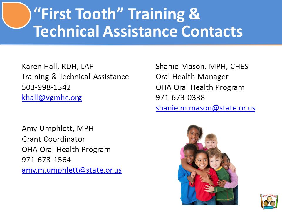 First Tooth Training & Technical Assistance Contacts Karen Hall, RDH, LAP Training & Technical Assistance Amy Umphlett, MPH Grant Coordinator OHA Oral Health Program Shanie Mason, MPH, CHES Oral Health Manager OHA Oral Health Program