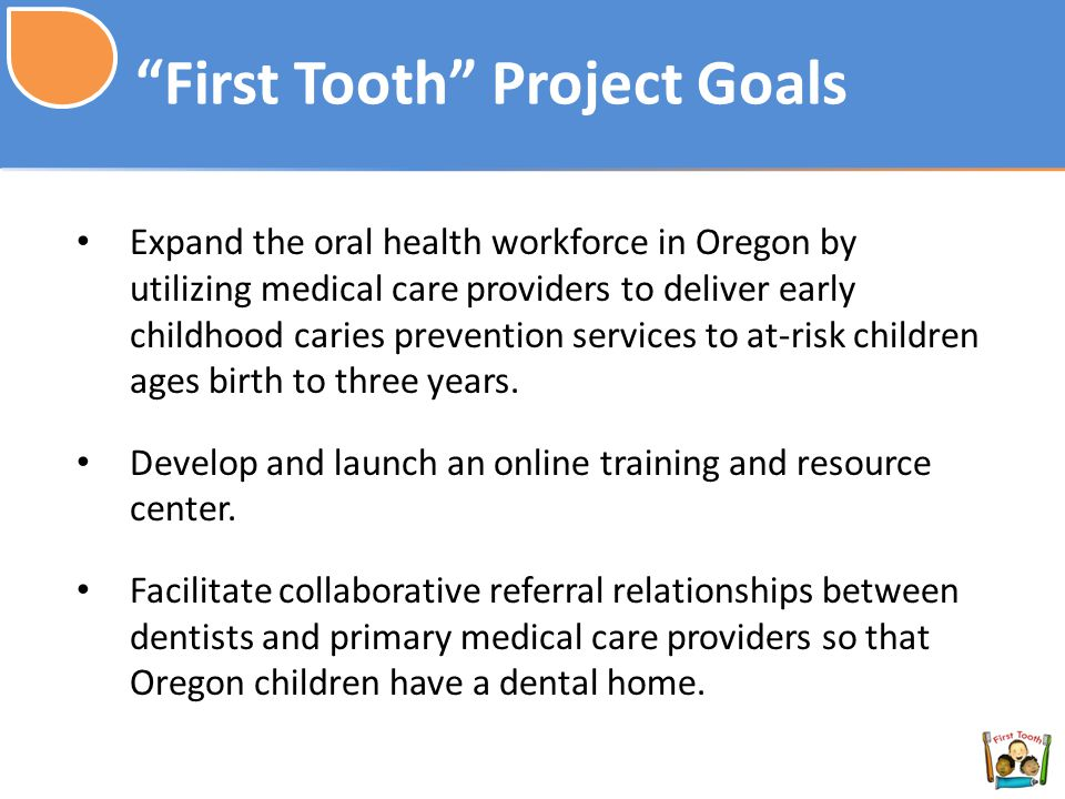 First Tooth Project Goals Expand the oral health workforce in Oregon by utilizing medical care providers to deliver early childhood caries prevention services to at-risk children ages birth to three years.