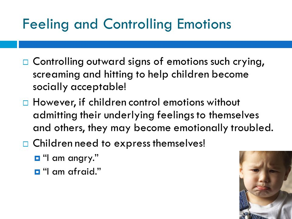 Feeling and Controlling Emotions  Controlling outward signs of emotions such crying, screaming and hitting to help children become socially acceptable.