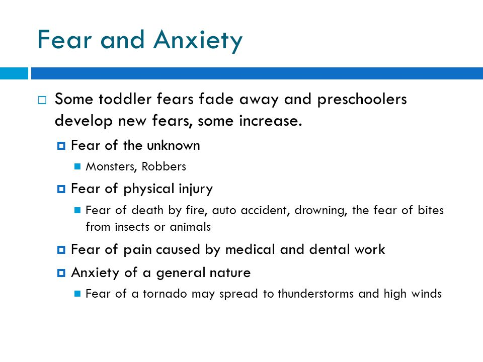 Fear and Anxiety  Some toddler fears fade away and preschoolers develop new fears, some increase.