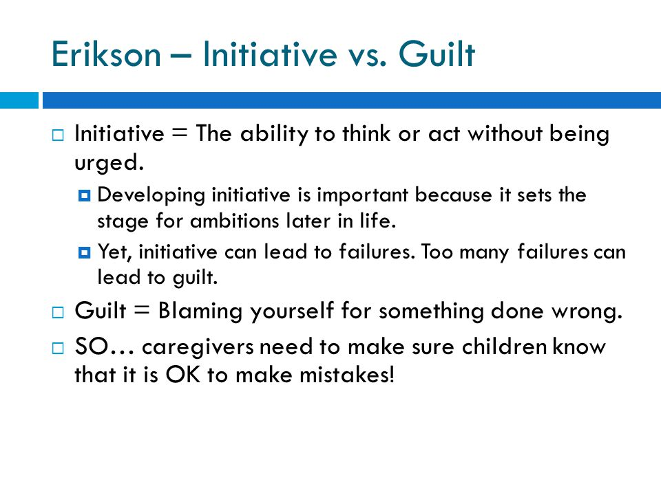 Erikson – Initiative vs. Guilt  Initiative = The ability to think or act without being urged.
