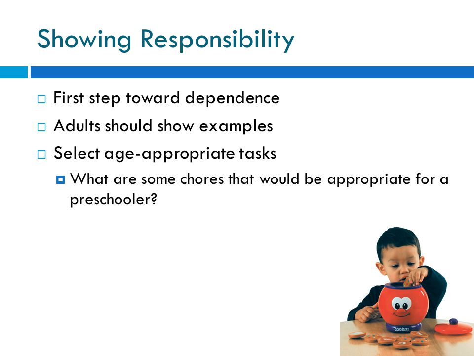 Showing Responsibility  First step toward dependence  Adults should show examples  Select age-appropriate tasks  What are some chores that would be appropriate for a preschooler