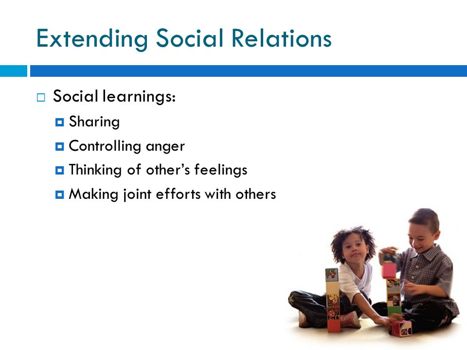 Extending Social Relations  Social learnings:  Sharing  Controlling anger  Thinking of other's feelings  Making joint efforts with others