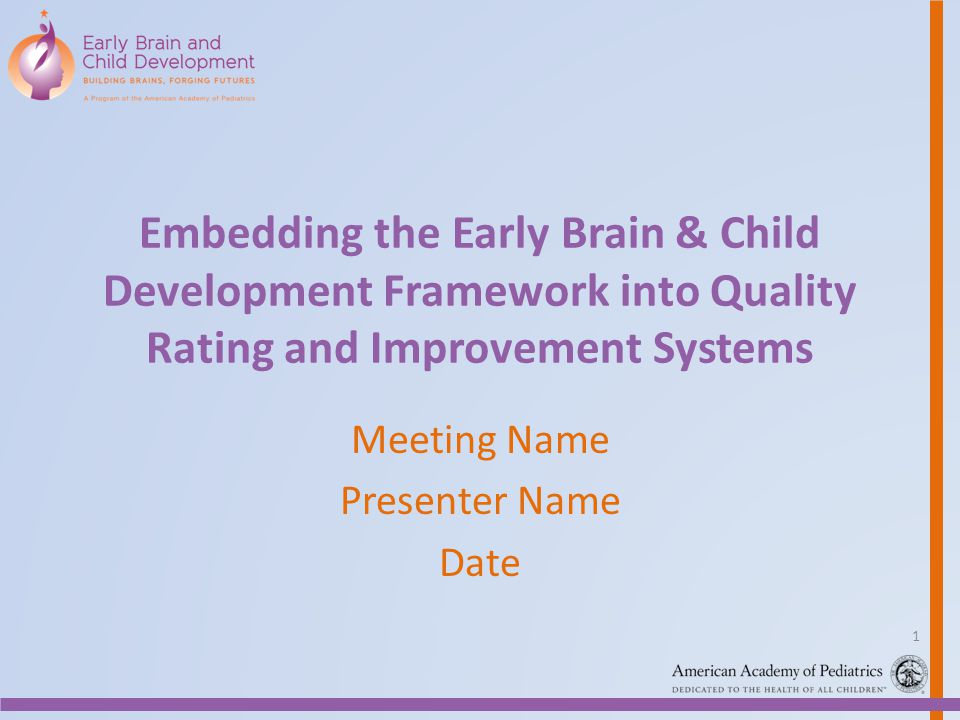 Embedding the Early Brain & Child Development Framework into Quality Rating and Improvement Systems Meeting Name Presenter Name Date 1
