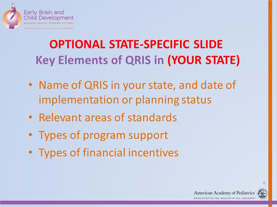 OPTIONAL STATE-SPECIFIC SLIDE Key Elements of QRIS in (YOUR STATE) Name of QRIS in your state, and date of implementation or planning status Relevant areas of standards Types of program support Types of financial incentives 6
