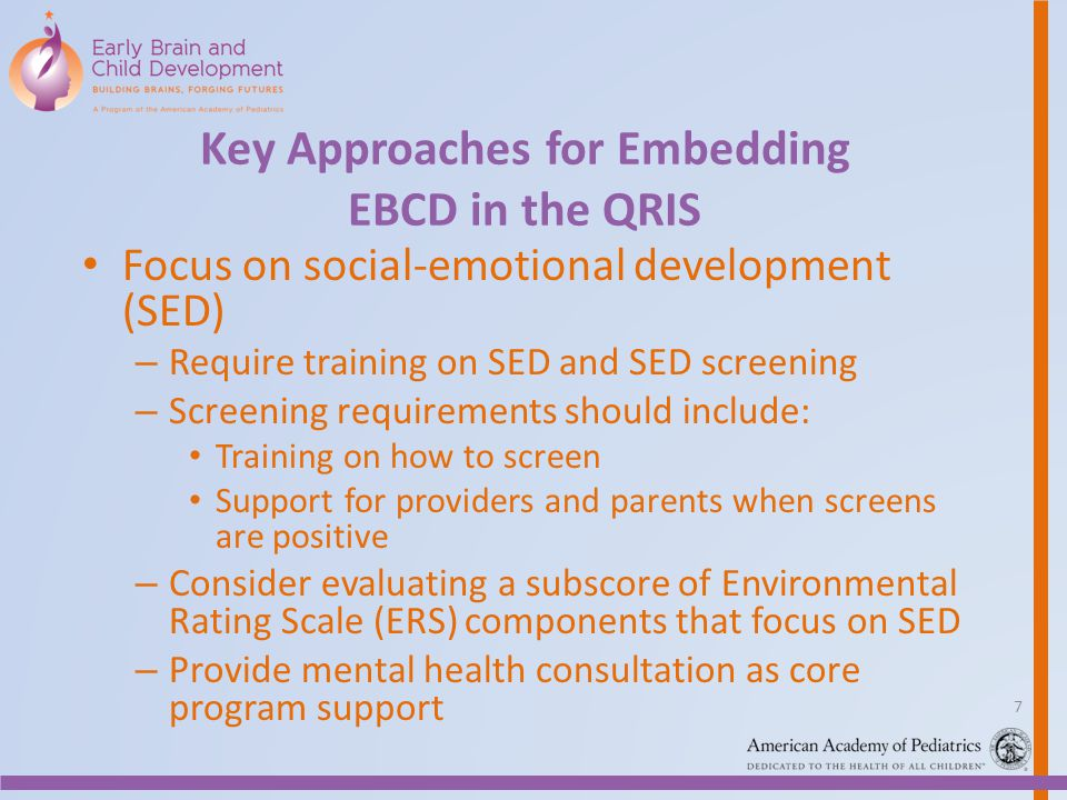 Key Approaches for Embedding EBCD in the QRIS Focus on social-emotional development (SED) – Require training on SED and SED screening – Screening requirements should include: Training on how to screen Support for providers and parents when screens are positive – Consider evaluating a subscore of Environmental Rating Scale (ERS) components that focus on SED – Provide mental health consultation as core program support 7