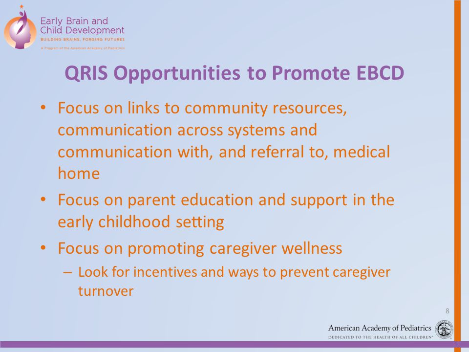 QRIS Opportunities to Promote EBCD Focus on links to community resources, communication across systems and communication with, and referral to, medical home Focus on parent education and support in the early childhood setting Focus on promoting caregiver wellness – Look for incentives and ways to prevent caregiver turnover 8