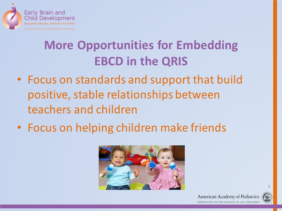 More Opportunities for Embedding EBCD in the QRIS Focus on standards and support that build positive, stable relationships between teachers and children Focus on helping children make friends 9