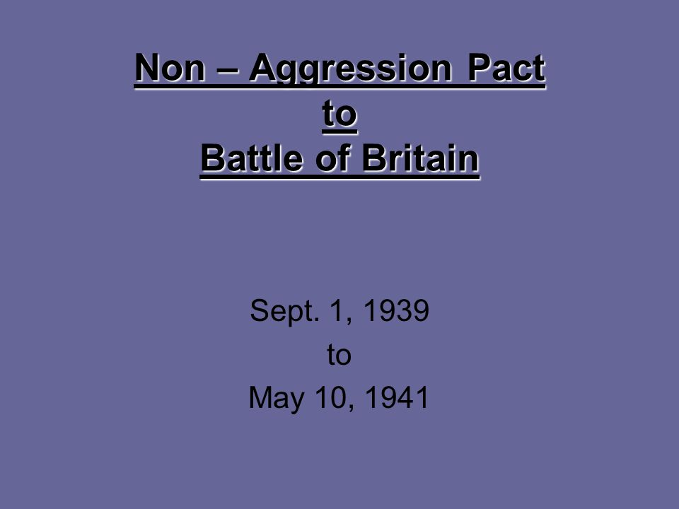 Non – Aggression Pact to Battle of Britain Sept. 1, 1939 to May 10, 1941