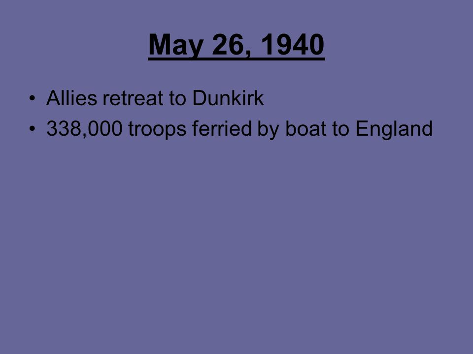 May 26, 1940 Allies retreat to Dunkirk 338,000 troops ferried by boat to England