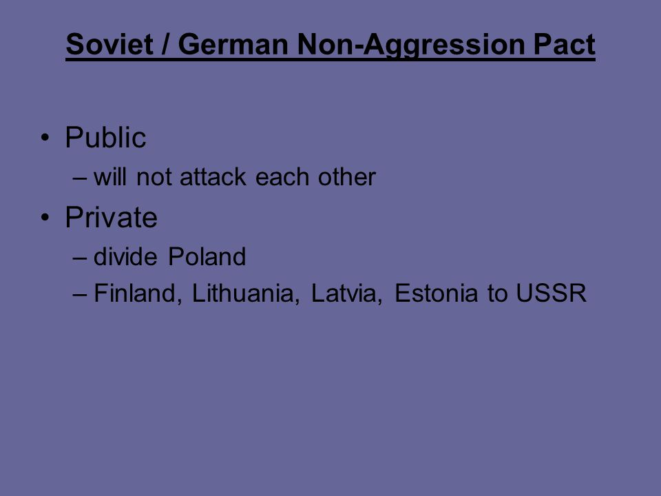 Soviet / German Non-Aggression Pact Public –will not attack each other Private –divide Poland –Finland, Lithuania, Latvia, Estonia to USSR
