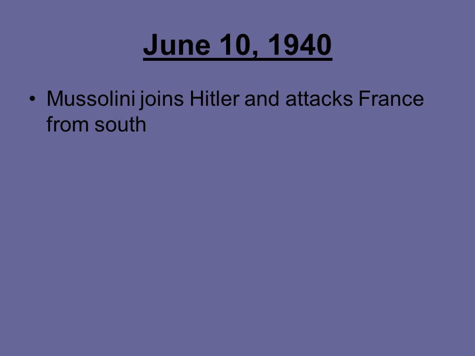 June 10, 1940 Mussolini joins Hitler and attacks France from south