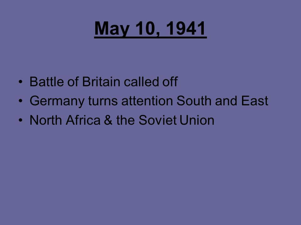 May 10, 1941 Battle of Britain called off Germany turns attention South and East North Africa & the Soviet Union