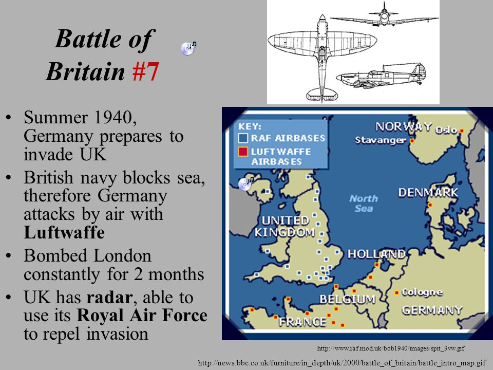 Battle of Britain #7 Summer 1940, Germany prepares to invade UK British navy blocks sea, therefore Germany attacks by air with Luftwaffe Bombed London constantly for 2 months UK has radar, able to use its Royal Air Force to repel invasion