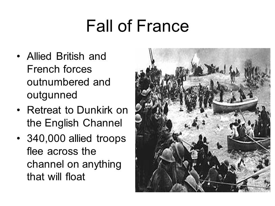 Fall of France Allied British and French forces outnumbered and outgunned Retreat to Dunkirk on the English Channel 340,000 allied troops flee across the channel on anything that will float