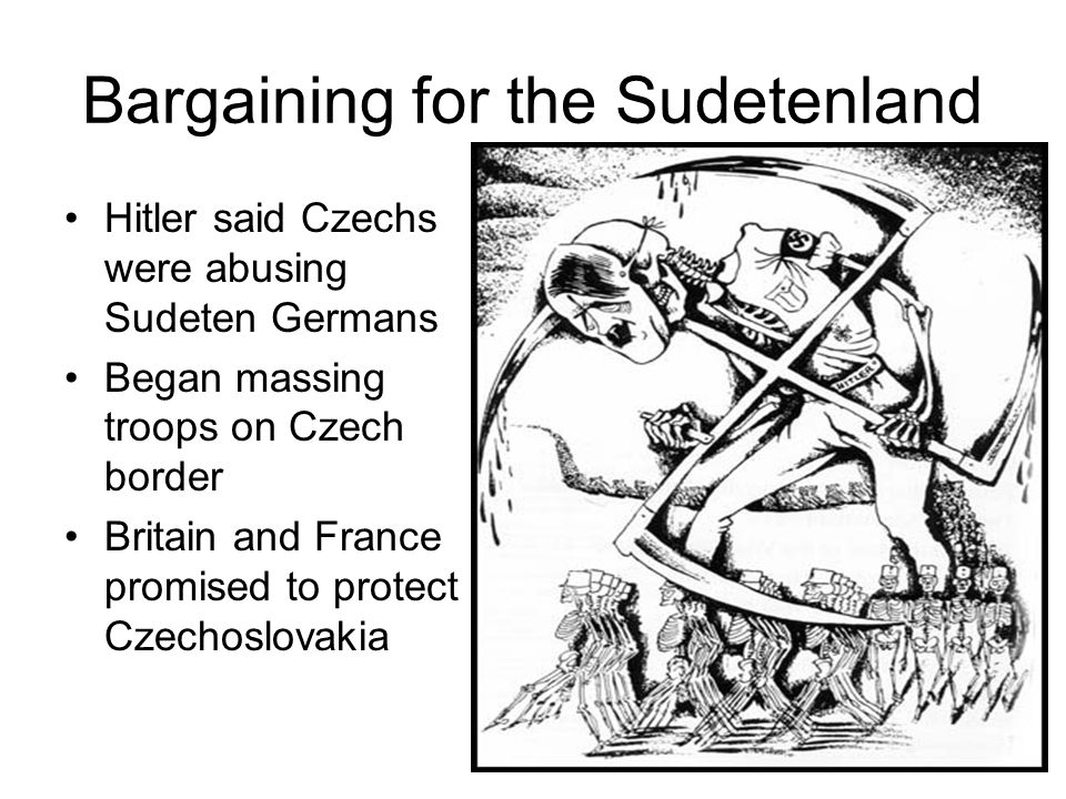 Bargaining for the Sudetenland Hitler said Czechs were abusing Sudeten Germans Began massing troops on Czech border Britain and France promised to protect Czechoslovakia
