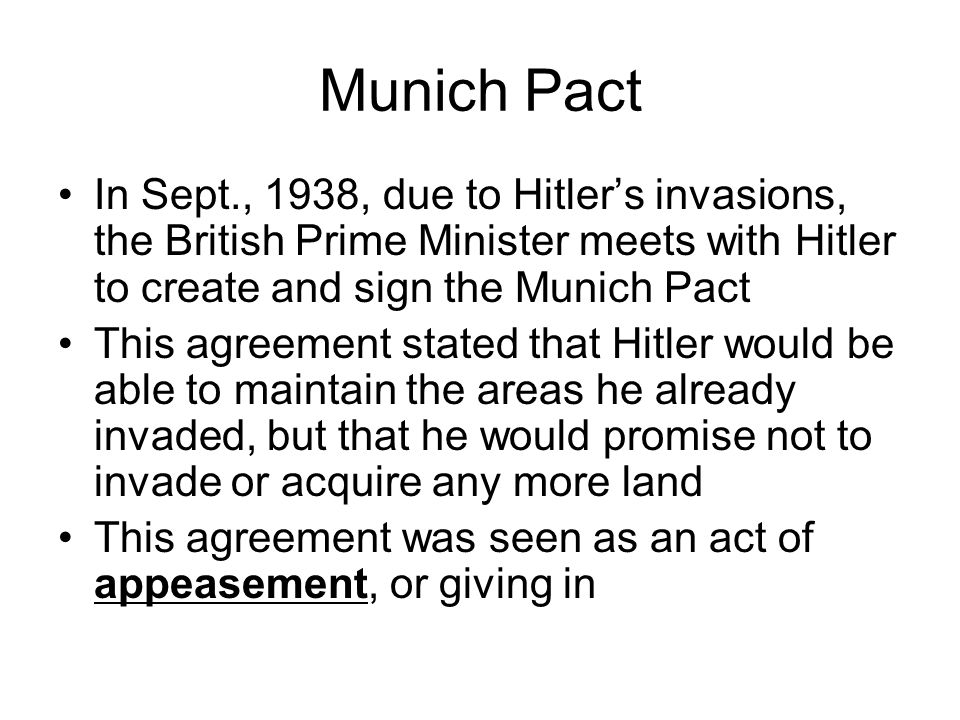 Munich Pact In Sept., 1938, due to Hitler's invasions, the British Prime Minister meets with Hitler to create and sign the Munich Pact This agreement stated that Hitler would be able to maintain the areas he already invaded, but that he would promise not to invade or acquire any more land This agreement was seen as an act of appeasement, or giving in