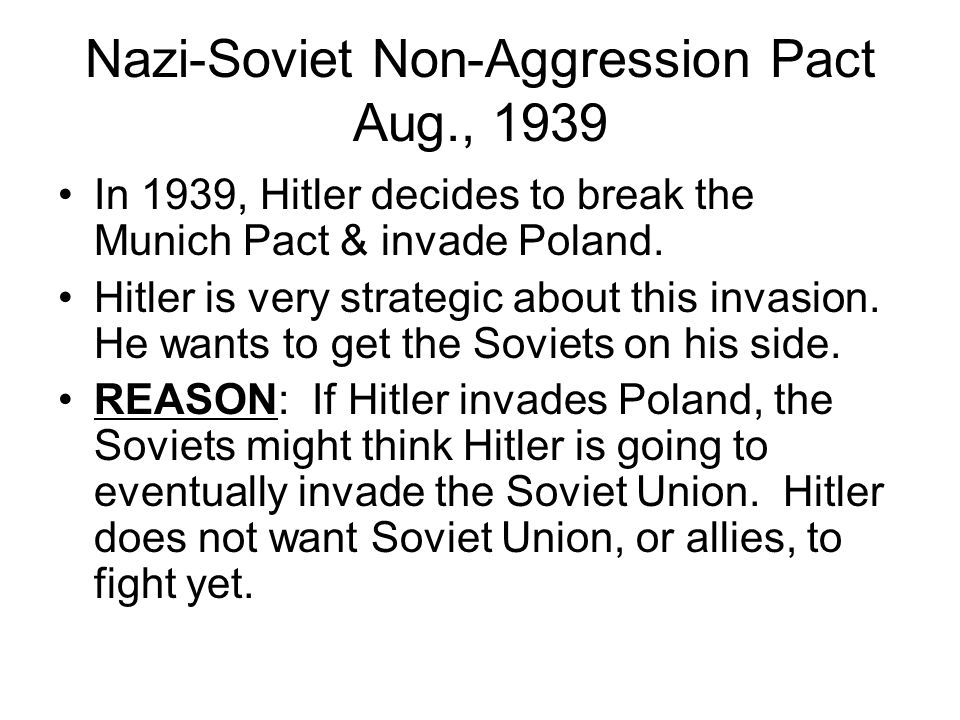 Nazi-Soviet Non-Aggression Pact Aug., 1939 In 1939, Hitler decides to break the Munich Pact & invade Poland.