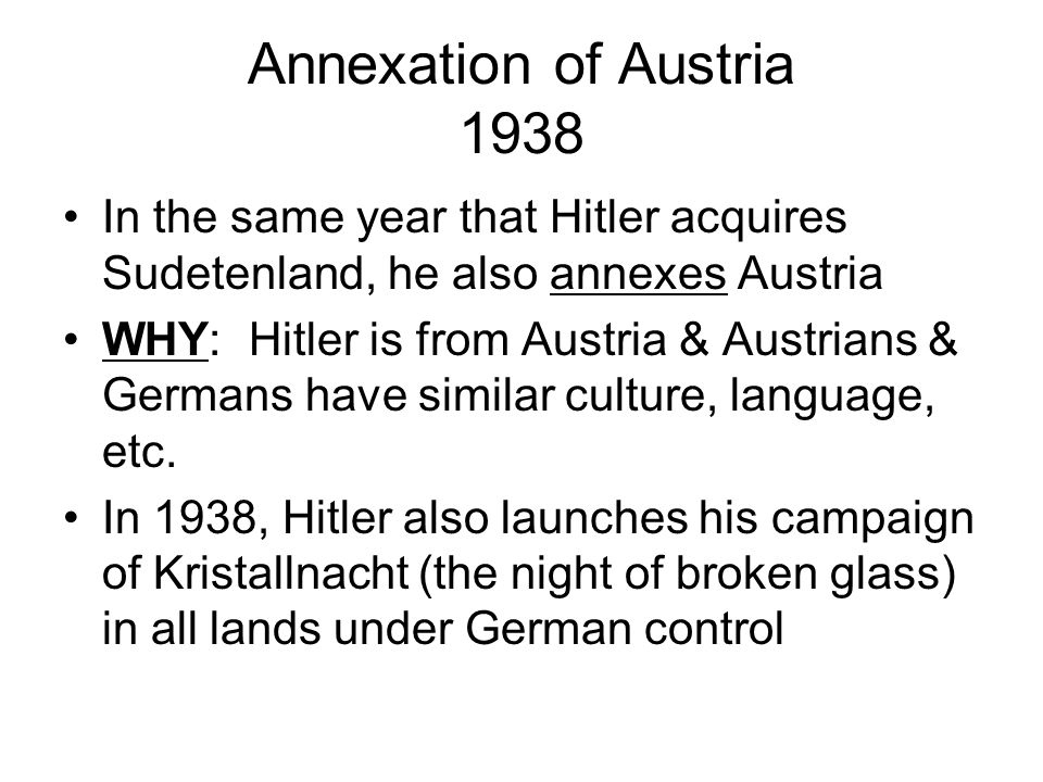 Annexation of Austria 1938 In the same year that Hitler acquires Sudetenland, he also annexes Austria WHY: Hitler is from Austria & Austrians & Germans have similar culture, language, etc.