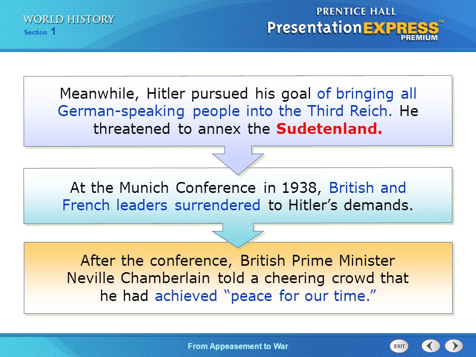 From Appeasement to War Section 1 After the conference, British Prime Minister Neville Chamberlain told a cheering crowd that he had achieved peace for our time. At the Munich Conference in 1938, British and French leaders surrendered to Hitler's demands.
