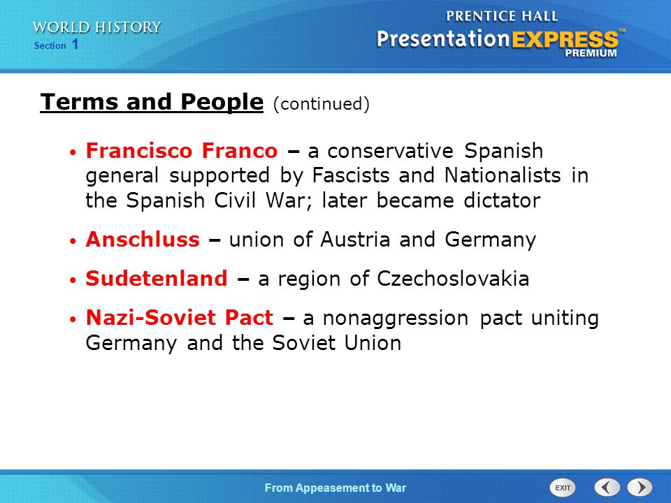 From Appeasement to War Section 1 Terms and People (continued) Francisco Franco – a conservative Spanish general supported by Fascists and Nationalists in the Spanish Civil War; later became dictator Anschluss – union of Austria and Germany Sudetenland – a region of Czechoslovakia Nazi-Soviet Pact – a nonaggression pact uniting Germany and the Soviet Union