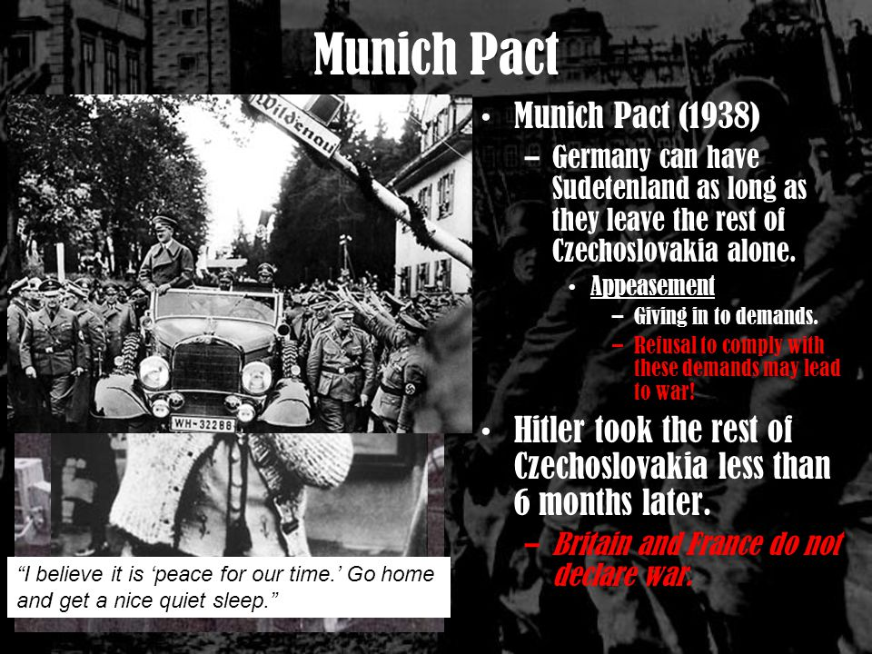 Munich Pact (1938) –Germany can have Sudetenland as long as they leave the rest of Czechoslovakia alone.