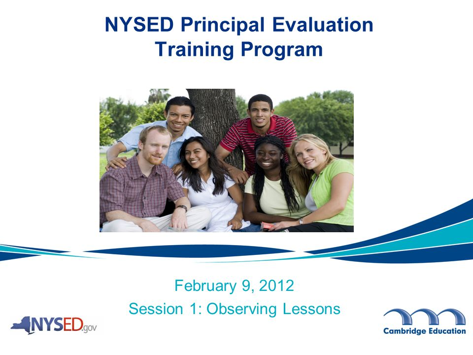 February 9, 2012 Session 1: Observing Lessons NYSED Principal Evaluation Training Program