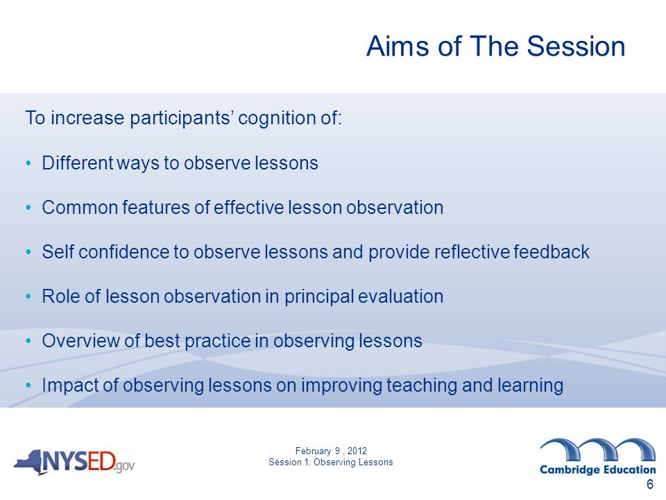 Aims of The Session To increase participants' cognition of: Different ways to observe lessons Common features of effective lesson observation Self confidence to observe lessons and provide reflective feedback Role of lesson observation in principal evaluation Overview of best practice in observing lessons Impact of observing lessons on improving teaching and learning 6 February 9, 2012 Session 1: Observing Lessons