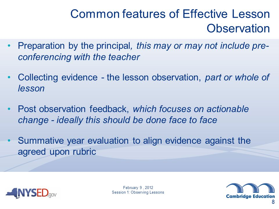 Common features of Effective Lesson Observation Preparation by the principal, this may or may not include pre- conferencing with the teacher Collecting evidence - the lesson observation, part or whole of lesson Post observation feedback, which focuses on actionable change - ideally this should be done face to face Summative year evaluation to align evidence against the agreed upon rubric 8 February 9, 2012 Session 1: Observing Lessons