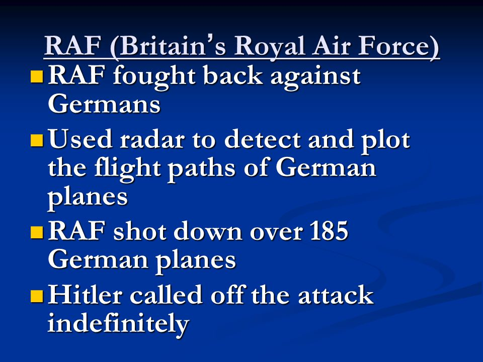 RAF (Britain ' s Royal Air Force) RAF fought back against Germans RAF fought back against Germans Used radar to detect and plot the flight paths of German planes Used radar to detect and plot the flight paths of German planes RAF shot down over 185 German planes RAF shot down over 185 German planes Hitler called off the attack indefinitely Hitler called off the attack indefinitely