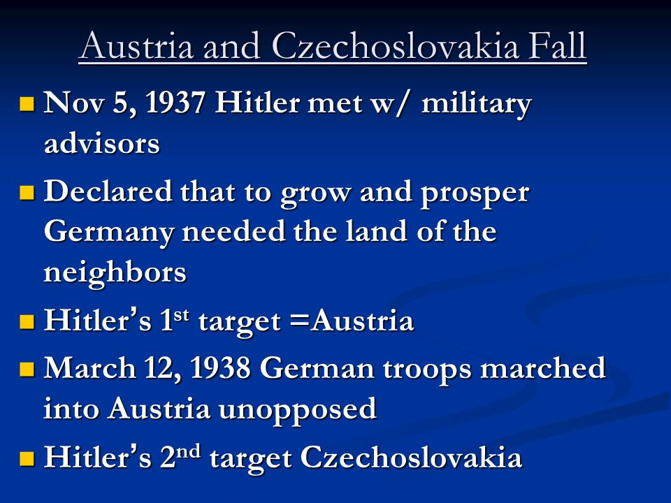 Austria and Czechoslovakia Fall Nov 5, 1937 Hitler met w/ military advisors Nov 5, 1937 Hitler met w/ military advisors Declared that to grow and prosper Germany needed the land of the neighbors Declared that to grow and prosper Germany needed the land of the neighbors Hitler ' s 1 st target =Austria Hitler ' s 1 st target =Austria March 12, 1938 German troops marched into Austria unopposed March 12, 1938 German troops marched into Austria unopposed Hitler ' s 2 nd target Czechoslovakia Hitler ' s 2 nd target Czechoslovakia