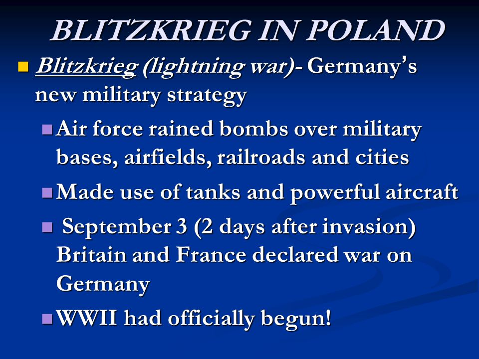 BLITZKRIEG IN POLAND Blitzkrieg (lightning war)- Germany ' s new military strategy Blitzkrieg (lightning war)- Germany ' s new military strategy Air force rained bombs over military bases, airfields, railroads and cities Air force rained bombs over military bases, airfields, railroads and cities Made use of tanks and powerful aircraft Made use of tanks and powerful aircraft September 3 (2 days after invasion) Britain and France declared war on Germany September 3 (2 days after invasion) Britain and France declared war on Germany WWII had officially begun.